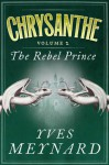 The Rebel Prince: Chrysanthe Vol. 2 - Yves Meynard