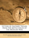 Letters of Zachary Taylor, from the battle-fields of the Mexican War; - Zachary Taylor, William K. 1857-1931 Bixby, William Holland Samson