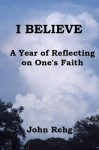 I Believe: A Year of Reflecting on One's Faith - John Rehg