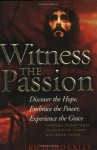 Witness the Passion: Discover the Hope, Embrace the Power, Experience the Grace: Through Eyewitness Accounts of Those Who Were There - Richard Exley