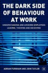 The Dark Side of Behaviour at Work: Understanding and Avoiding Employees Leaving, Thieving and Deceiving - Adrian Furnham, John Taylor