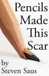 Pencils Made This Scar - Steven Saus