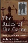 The Rules of the Game : Jutland and British Naval Command - Gilbert Andrew Hugh Gordon