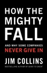 How The Mighty Fall: And Why Some Companies Never Give In - Jim Collins, James C. Collins