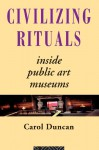 Civilizing Rituals: Inside Public Art Museums (Re Visions: Critical Studies in the History and Theory of Art) - Carol Duncan