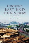 London's East End Then & Now: In Colour - Steve Lewis