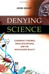Denying Science: Conspiracy Theories, Media Distortions, and the War Against Reality - John Grant