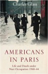 Americans in Paris: Life and Death under Nazi Occupation 1940-1944 - Charles Glass