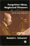 Forgotten Ideas, Neglected Pioneers: Richard Semon and the Story of Memory - Daniel L. Schacter