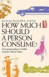 How Much Should a Person Consume?: Environmentalism in India and the United States - Ramachandra Guha