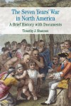 The Seven Years' War in North America: A Brief History with Documents - Timothy J. Shannon