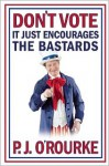 Don't Vote, it Just Encourages the Bastards - P.J. O'Rourke