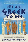 It's All Greek To Me: From Achilles' Heel To Pythagoras' Theorem: How Ancient Greece Has Shaped Our World - Charlotte Higgins