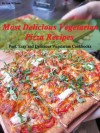 Most Delicious Vegetarian Pizza Recipes (Fast, Easy and Delicious Vegetarian Cookbooks) - Lisa Williams