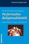 Performative Religionsdidaktik: Religionsasthetik - Lernorte - Unterrichtspraxis - Thomas Klie, Silke Leonhard
