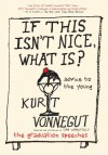 If This Isn't Nice, What Is?: Advice for the Young - Kurt Vonnegut, Dan Wakefield