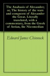 The Anabasis of Alexander; or, The history of the wars and conquests of Alexander the Great. Literally translated, with a commentary, from the Greek of Arrian, the Nicomedian - Edward James Chinnock, Arrian