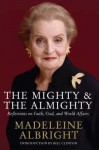 The Mighty and the Almighty: Reflections on Faith, God and World Affairs - Madeleine Albright
