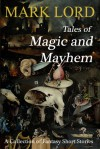 Tales of Magic and Mayhem: A Collection of Fantasy Short Stories - Mark Lord