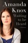 Waiting to Be Heard: A Memoir - Amanda Knox