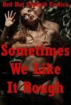 Sometimes We Like It Rough: Five Rough Sex Erotica Stories - Kaddy DeLora, Amy Dupont, Angela Ward, Constance Slight, Jeanna Yung