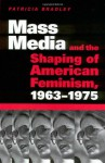 Mass Media and the Shaping of American Feminism, 1963-1975 - Patricia Bradley