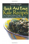 Quick And Easy Kale Recipes: The Complete Guide to Using the Superfood Kale to Make Great Meals - Jennifer Knight