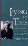 Living in Time: The Poetry of C. Day Lewis - Albert Gelpi
