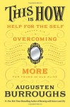 This Is How: Proven Aid in Overcoming Shyness, Molestation, Fatness, Spinsterhood, Grief, Disease, Lushery, Decrepitude & More. For Young and Old Alike. - Augusten Burroughs