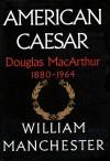 American Caesar, Part A: Douglas MacArthur, 1880-1964 - William R. Manchester, Tom Parker