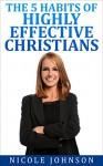 The Bible: Bible Study - The 5 Habits of Highly Effective Christians... (The Bible, Bible Study, Christian, Catholic, Holy Bible) - Nicole Johnson