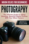 Photography: Nikon DSLR's for Beginners - The Ultimate Guide To Taking Stunning, Beautiful Digital Pictures With Your Nikon Camera (Photography Books, DSLR Photography, Digital Photography) - Jessica Collins