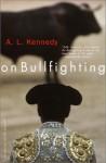 On Bullfighting - A.L. Kennedy