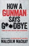How a Gunman Says Goodbye - Malcolm Mackay