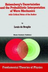 Heisenberg S Uncertainties and the Probabilistic Interpretation of Wave Mechanics: With Critical Notes of the Author - Louis de Broglie, Asim O. Barut, Alwyn van der Merwe