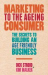 Marketing to the Ageing Consumer: The Secrets to Building an Age-Friendly Business - Dick Stroud, Kim Walker
