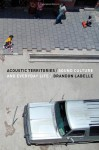 Acoustic Territories: Sound Culture and Everyday Life - Brandon Labelle