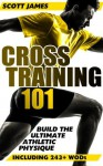 Cross Training 101: Build The Ultimate Athletic Physique (Including 243+ WODs) - Scott James