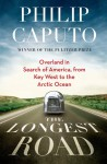 The Longest Road: Overland in Search of America, from Key West to the Arctic Ocean - Philip Caputo