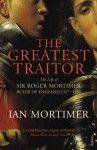The Greatest Traitor: The Life of Sir Roger Mortimer, 1st Earl of March - Ian Mortimer