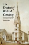 The Erosion of Biblical Certainty: Battles over Authority and Interpretation in America - Michael J. Lee