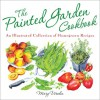 The Painted Garden Cookbook: An Illustrated Collection of Homegrown Recipes - Mary Woodin