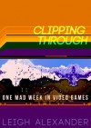 Clipping Through: One Mad Week In Video Games - Leigh Alexander