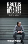 Brutus and Other Heroines: Playing Shakespeare's Roles for Women - Harriet Walter