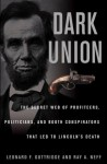 Dark Union: The Secret Web of Profiteers, Politicians, and Booth Conspirators That Led to Lincoln's Death - Leonard F. Guttridge