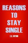 Reasons To Stay Single - E.S. Wynn