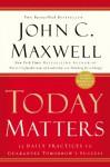 Today Matters: 12 Daily Practices to Guarantee Tomorrow's Success (Maxwell, John C.) - John C. Maxwell