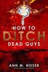 How to Ditch Dead Guys - Ann M. Noser