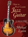 How to Play Classic Jazz Guitar: Six Swinging Strings [With CD] - Michael Lydon