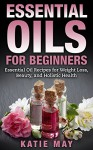 Essential Oils for Beginners: Essential Oil Recipes for Weight Loss, Beauty, and Holistic Health - Katie May